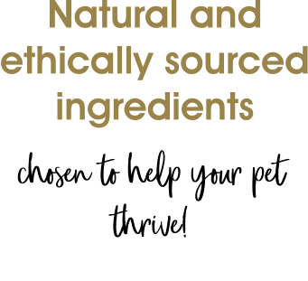 Natural and ethically sourced ingredients chosen to help your pet thrive!